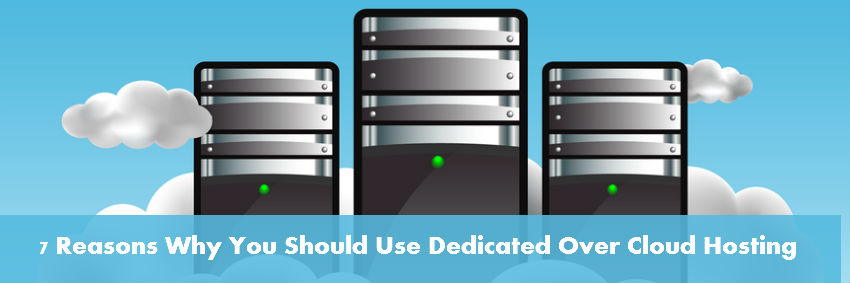 7 Reasons Why You Should Use Dedicated Over Cloud Hosting